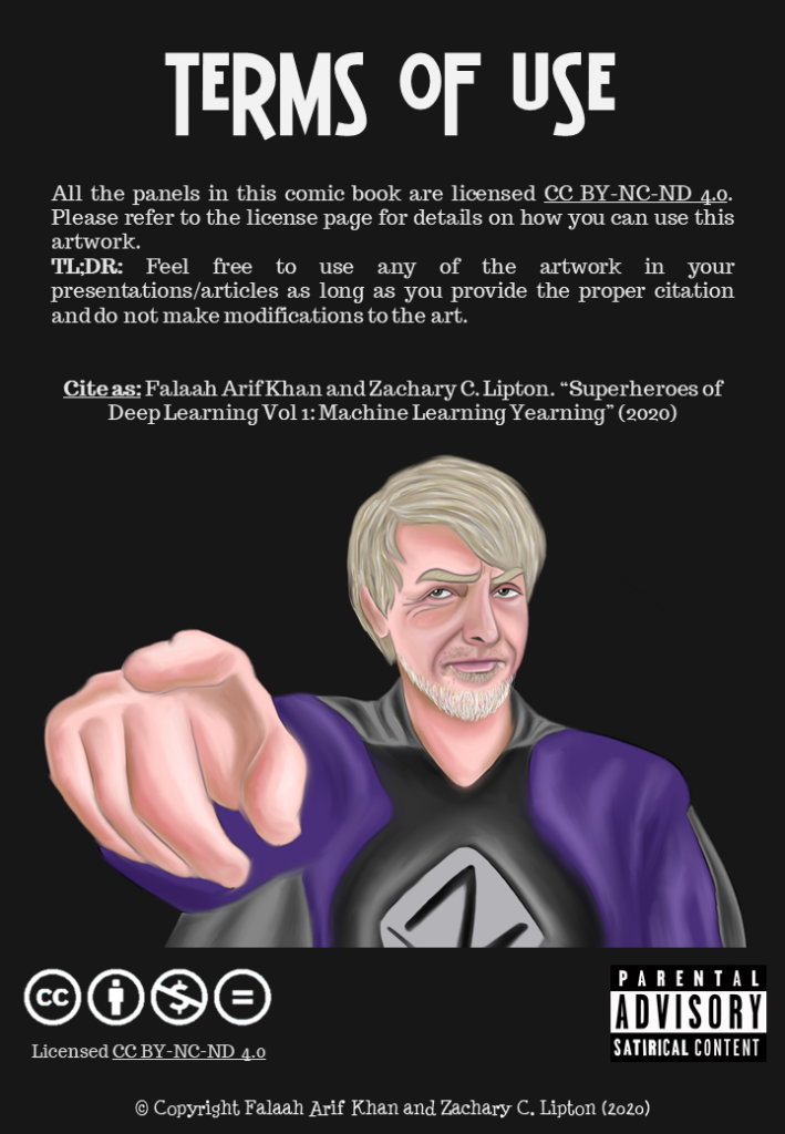 """Portrait of Juergen Schmidthuber in superhero form as 'The Enforcer' breaking 4th wall and pointing to the screen with a stern look on his face  Terms of Use All the panels in this comic book are licensedCC BY-NC-ND 4.0. Please refer to the license page for details on how you can use this artwork. TL;DR:Feel free to use any of the artwork in your presentations/articles as long as you provide the proper citation and do not make modifications to the art.   Cite as:Falaah Arif Khan and Zachary C. Lipton. """"Superheroes of Deep Learning Vol 1: Machine Learning Yearning"""" (2020)"""