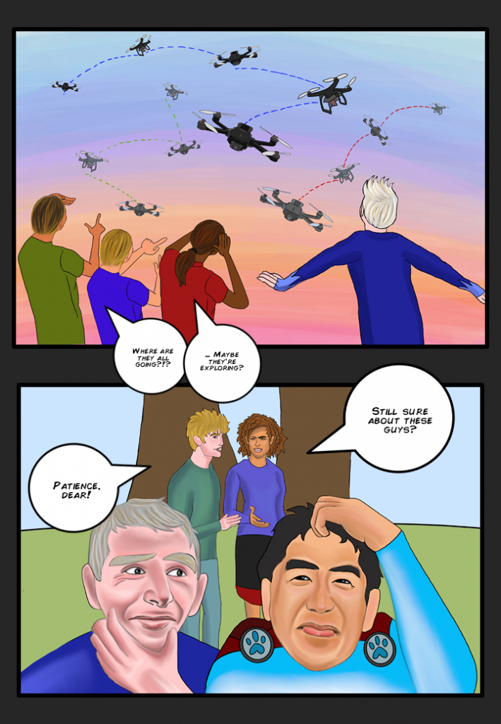 """[All drones lift off and fly in random directions off into the sunset] Students stand by looking and pondering, """"Where are they all going?!?...Maybe they're exploring""""  Deep learning heroes scratch heads in puzzlement.  Mom, annoyed, """"Still sure about these guys?"""". Dad, calms her down and says, """"Patience, dear"""""""