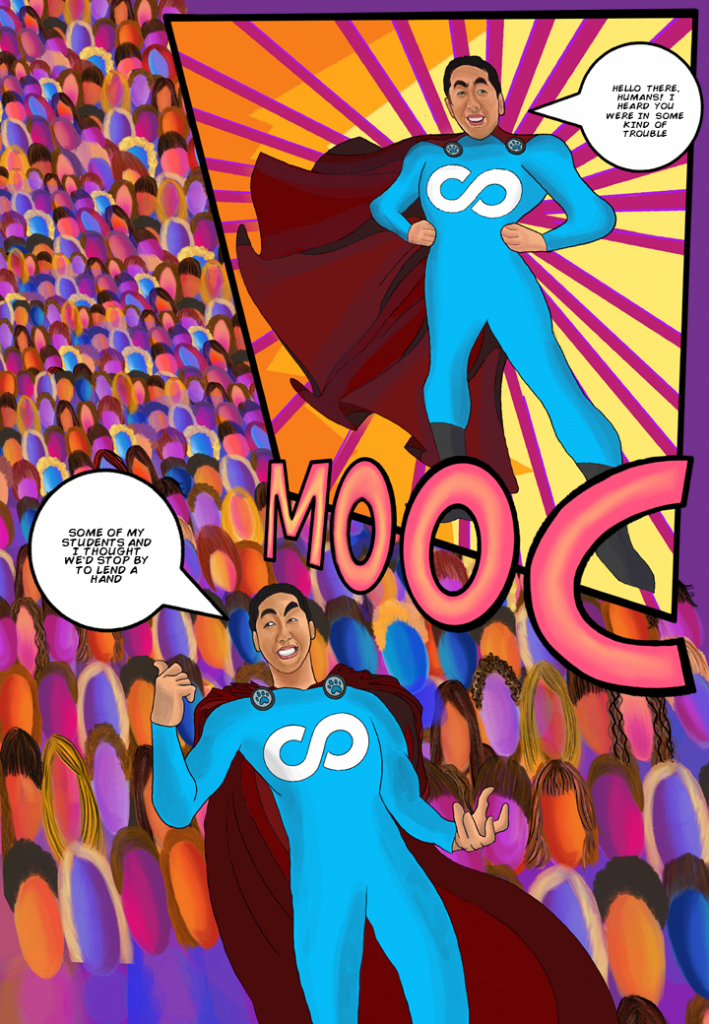 [MOOC  arrives on the scene, to the rescue. Student army follows in his wake, so many students, they are all anonymous and trailing off far into the distance. Few-to-none of them are individually recognizable, just a mass of people]  [MOOC]: Hello there, humans. I heard you were in some kind of trouble.  Some of my students and I thought we'd stop by to lend a hand. [MOOC gestures at infinitude of bodies stretching into the sunset]